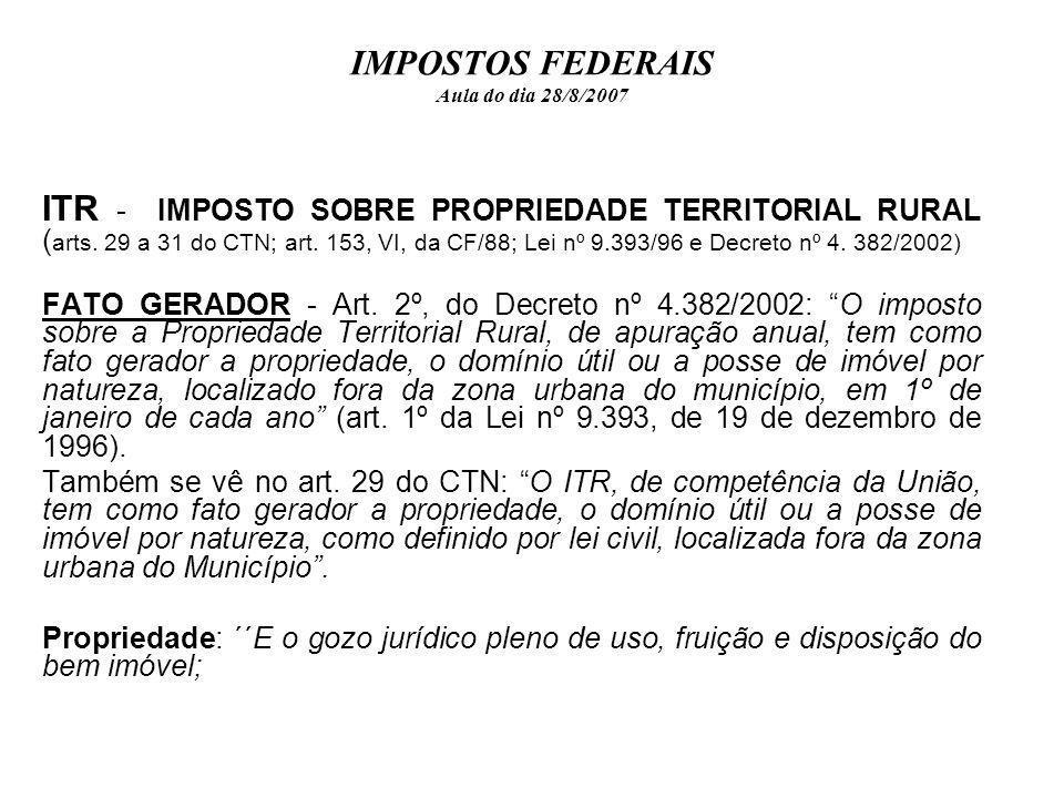 IMPOSTOS FEDERAIS Aula do dia 28/8/2007 ITR - IMPOSTO SOBRE PROPRIEDADE TERRITORIAL RURAL ( arts. 29 a 31 do CTN; art. 153, VI, da CF/88; Lei nº 9.393