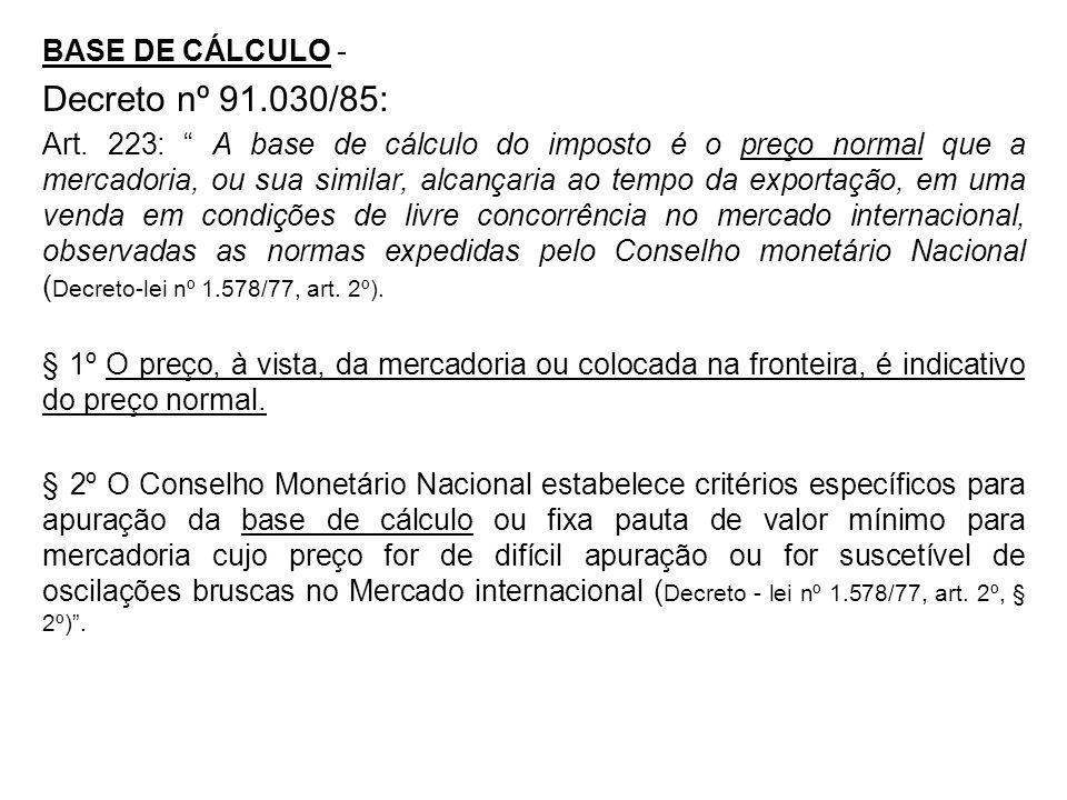 BASE DE CÁLCULO - Decreto nº 91.030/85: Art. 223: A base de cálculo do imposto é o preço normal que a mercadoria, ou sua similar, alcançaria ao tempo