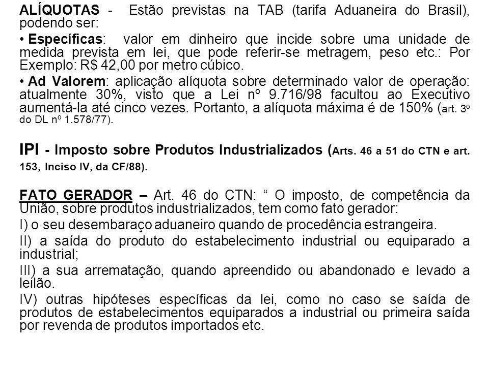 ALÍQUOTAS - Estão previstas na TAB (tarifa Aduaneira do Brasil), podendo ser: Específicas: valor em dinheiro que incide sobre uma unidade de medida pr