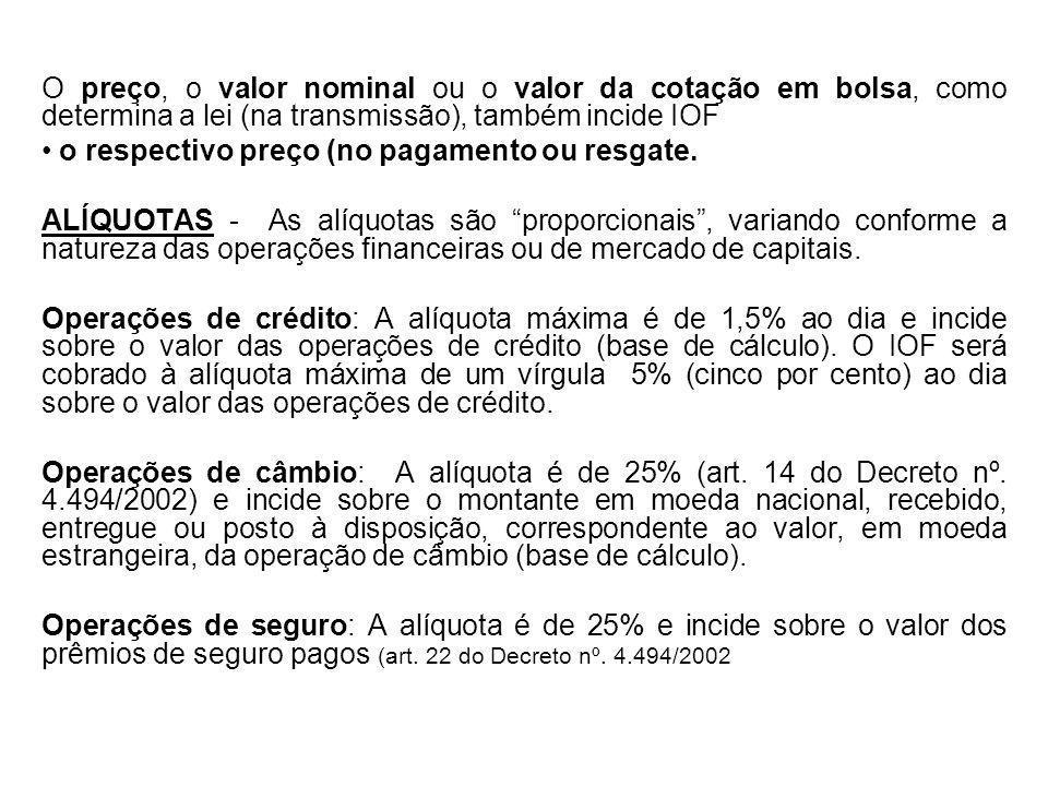 O preço, o valor nominal ou o valor da cotação em bolsa, como determina a lei (na transmissão), também incide IOF o respectivo preço (no pagamento ou