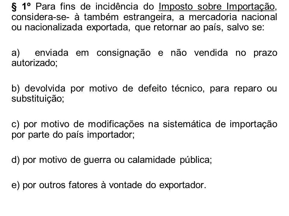 § 1º Para fins de incidência do Imposto sobre Importação, considera-se- à também estrangeira, a mercadoria nacional ou nacionalizada exportada, que re