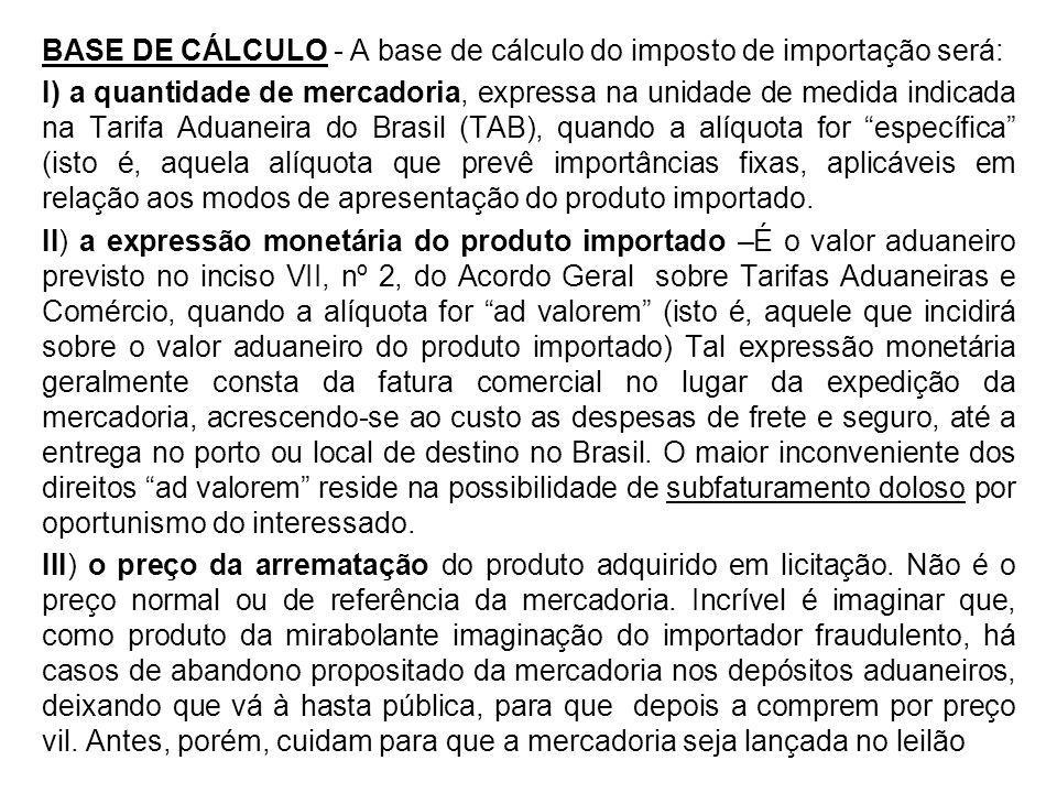 BASE DE CÁLCULO - A base de cálculo do imposto de importação será: I) a quantidade de mercadoria, expressa na unidade de medida indicada na Tarifa Adu