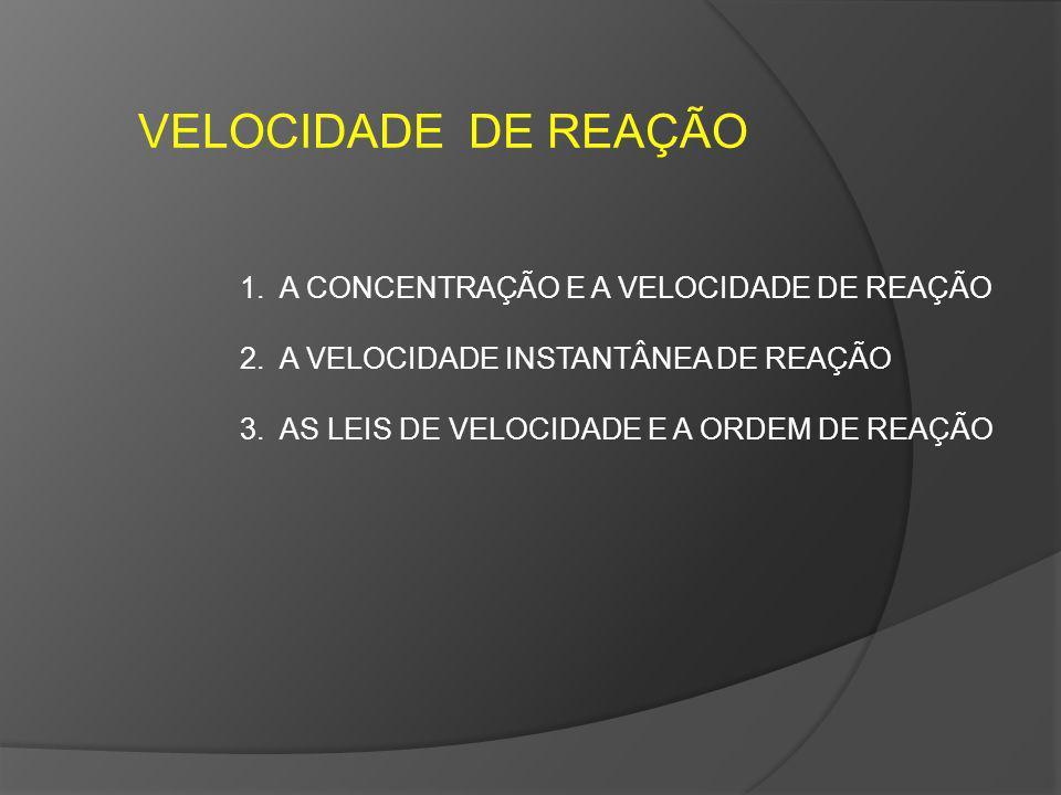 VELOCIDADE DE REAÇÃO 1.A CONCENTRAÇÃO E A VELOCIDADE DE REAÇÃO 2.A VELOCIDADE INSTANTÂNEA DE REAÇÃO 3.AS LEIS DE VELOCIDADE E A ORDEM DE REAÇÃO