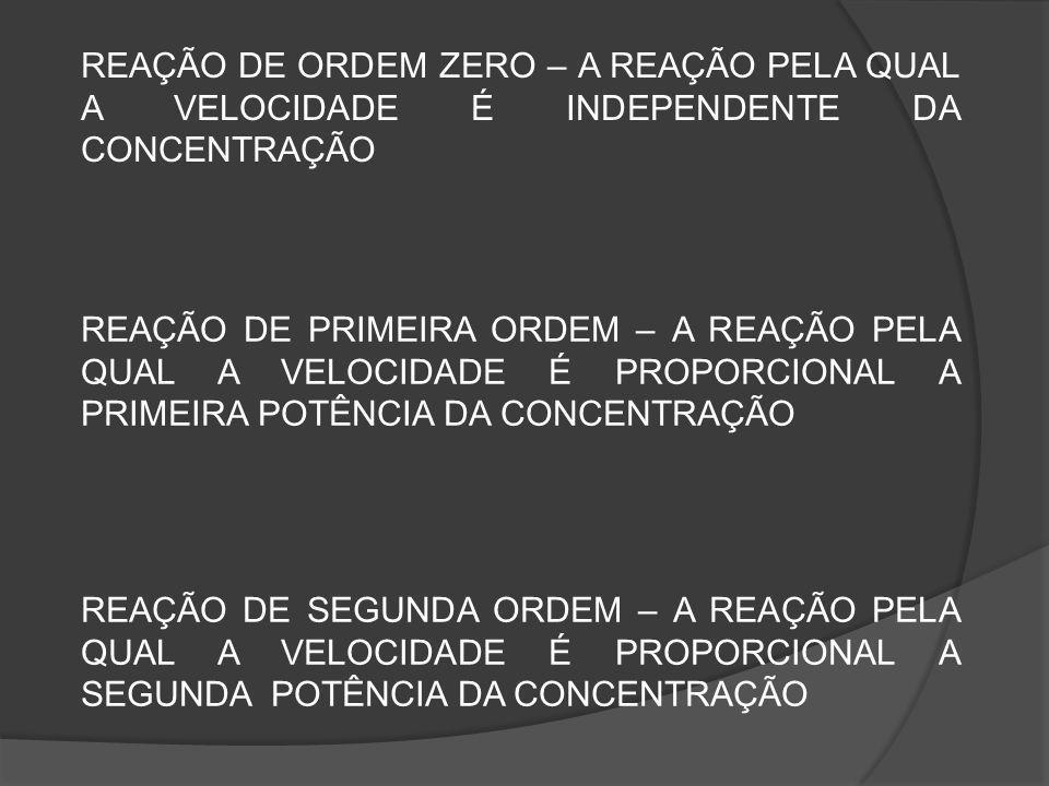 REAÇÃO DE ORDEM ZERO – A REAÇÃO PELA QUAL A VELOCIDADE É INDEPENDENTE DA CONCENTRAÇÃO REAÇÃO DE PRIMEIRA ORDEM – A REAÇÃO PELA QUAL A VELOCIDADE É PROPORCIONAL A PRIMEIRA POTÊNCIA DA CONCENTRAÇÃO REAÇÃO DE SEGUNDA ORDEM – A REAÇÃO PELA QUAL A VELOCIDADE É PROPORCIONAL A SEGUNDA POTÊNCIA DA CONCENTRAÇÃO