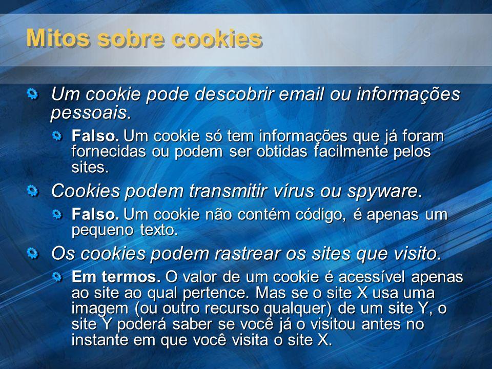 Mitos sobre cookies Um cookie pode descobrir email ou informações pessoais. Falso. Um cookie só tem informações que já foram fornecidas ou podem ser o