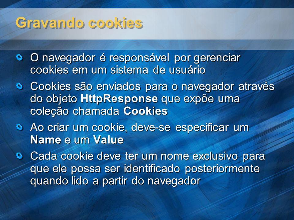 Gravando cookies O navegador é responsável por gerenciar cookies em um sistema de usuário Cookies são enviados para o navegador através do objeto Http