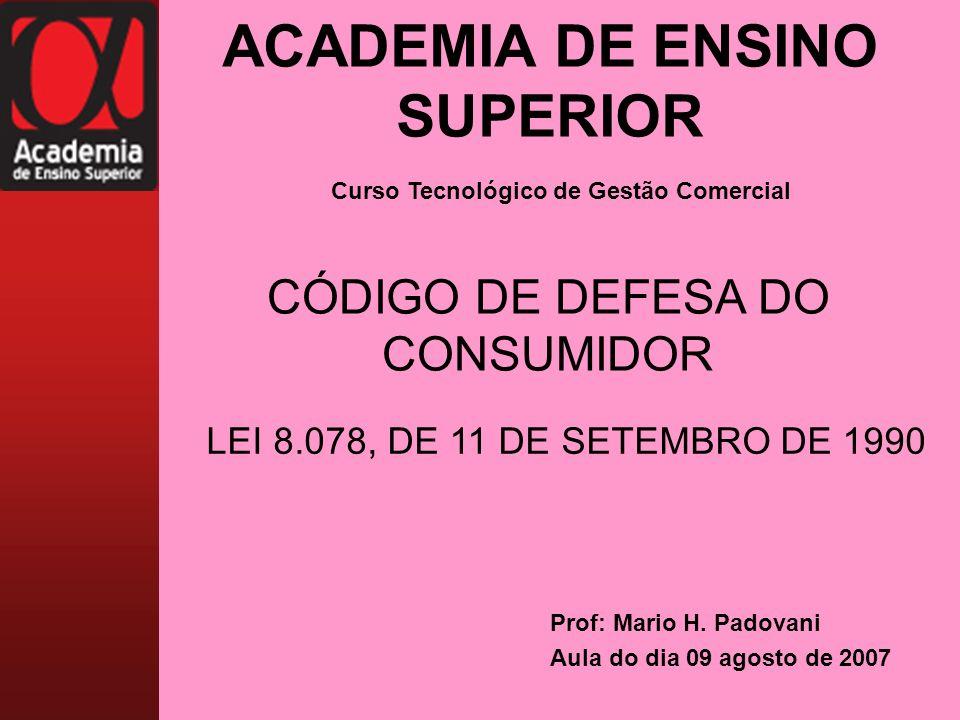 ACADEMIA DE ENSINO SUPERIOR Prof: Mario H. Padovani Aula do dia 09 agosto de 2007 CÓDIGO DE DEFESA DO CONSUMIDOR Curso Tecnológico de Gestão Comercial