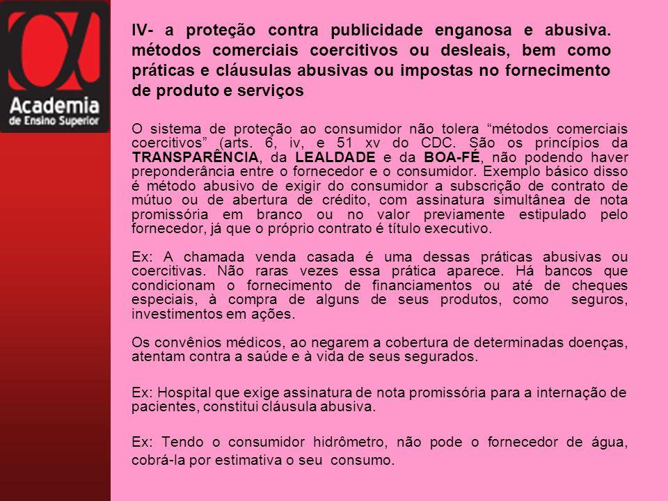 IV- a proteção contra publicidade enganosa e abusiva. métodos comerciais coercitivos ou desleais, bem como práticas e cláusulas abusivas ou impostas n