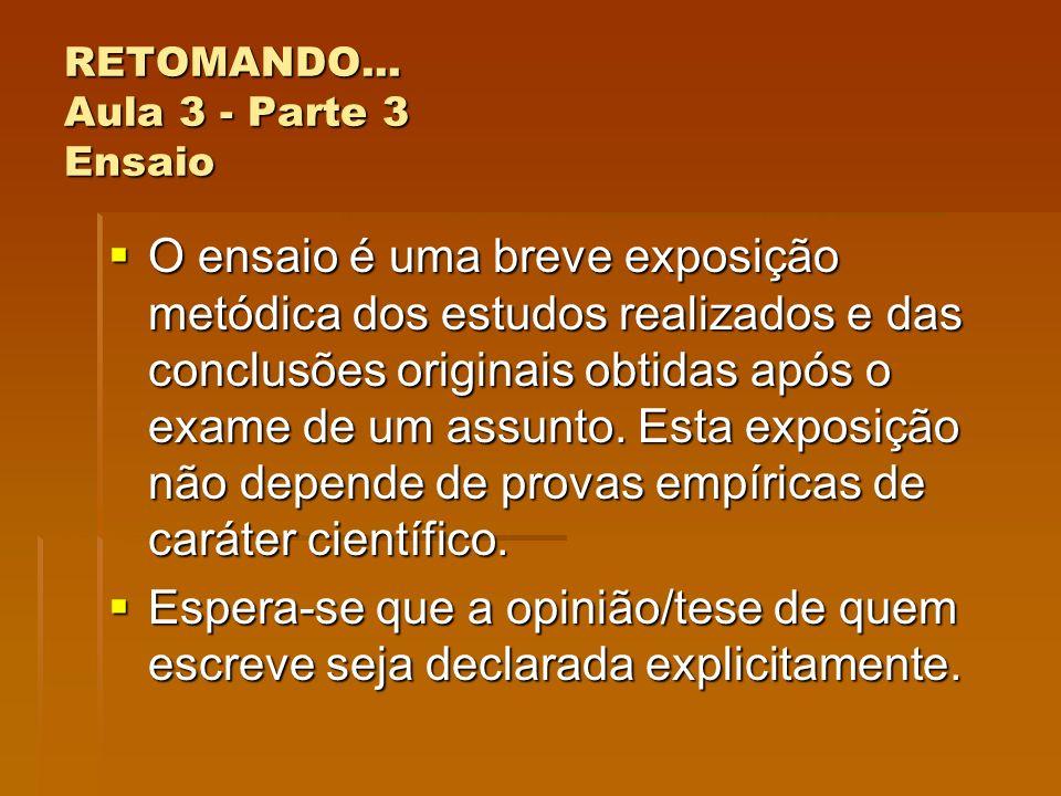RETOMANDO... Aula 3 - Parte 3 Ensaio O ensaio é uma breve exposição metódica dos estudos realizados e das conclusões originais obtidas após o exame de