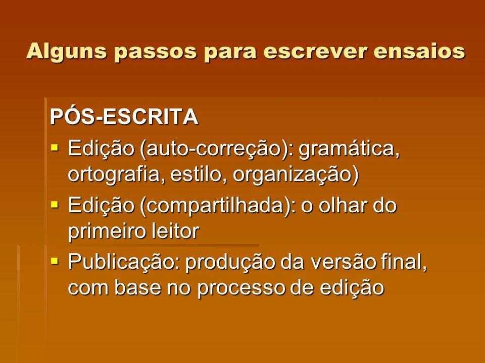 Alguns passos para escrever ensaios PÓS-ESCRITA Edição (auto-correção): gramática, ortografia, estilo, organização) Edição (auto-correção): gramática,