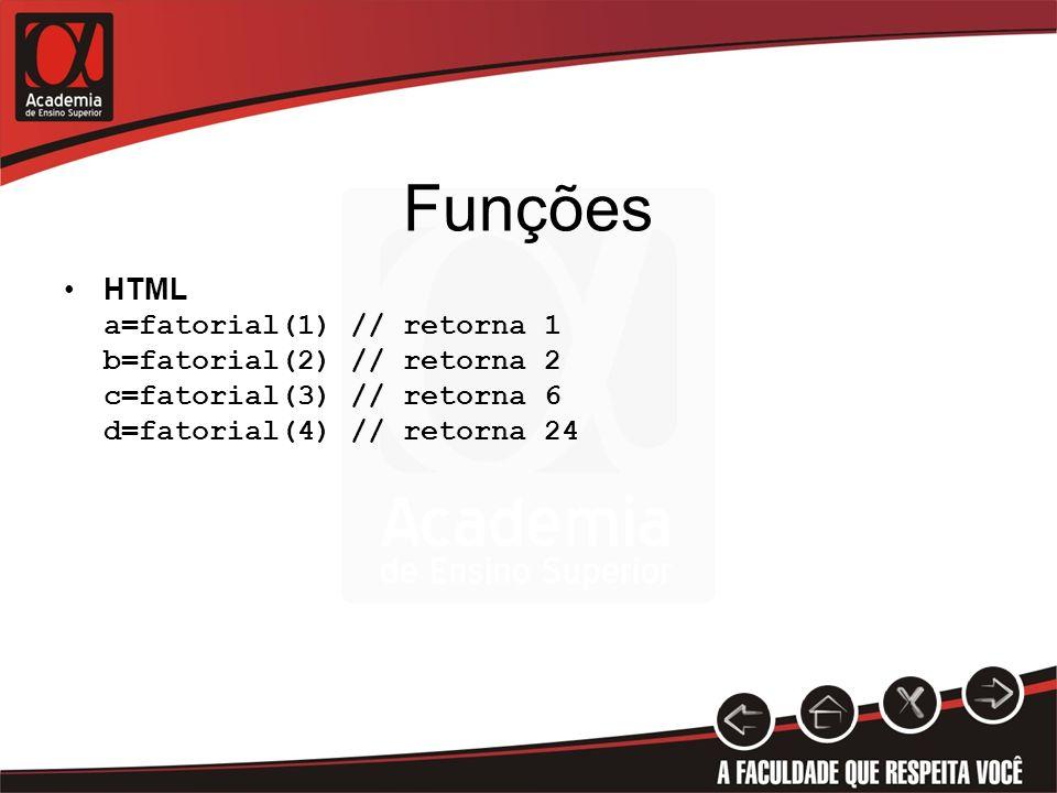 Funções HTML a=fatorial(1) // retorna 1 b=fatorial(2) // retorna 2 c=fatorial(3) // retorna 6 d=fatorial(4) // retorna 24