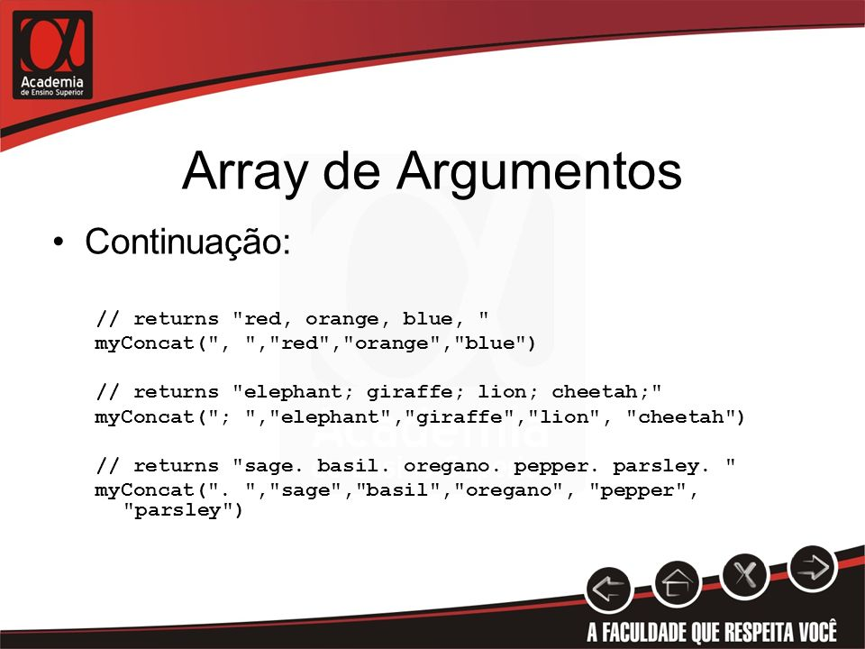 Array de Argumentos Continuação: // returns red, orange, blue, myConcat( , , red , orange , blue ) // returns elephant; giraffe; lion; cheetah; myConcat( ; , elephant , giraffe , lion , cheetah ) // returns sage.