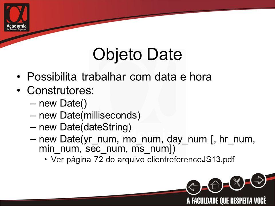 Objeto Date Possibilita trabalhar com data e hora Construtores: –new Date() –new Date(milliseconds) –new Date(dateString) –new Date(yr_num, mo_num, day_num [, hr_num, min_num, sec_num, ms_num]) Ver página 72 do arquivo clientreferenceJS13.pdf
