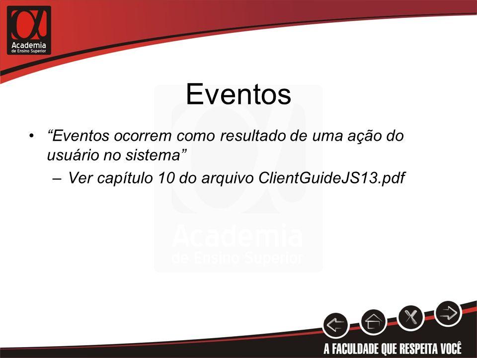 Eventos Eventos ocorrem como resultado de uma ação do usuário no sistema –Ver capítulo 10 do arquivo ClientGuideJS13.pdf
