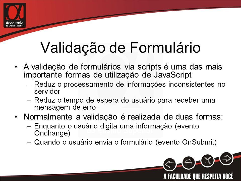 Validação de Formulário A validação de formulários via scripts é uma das mais importante formas de utilização de JavaScript –Reduz o processamento de informações inconsistentes no servidor –Reduz o tempo de espera do usuário para receber uma mensagem de erro Normalmente a validação é realizada de duas formas: –Enquanto o usuário digita uma informação (evento Onchange) –Quando o usuário envia o formulário (evento OnSubmit)