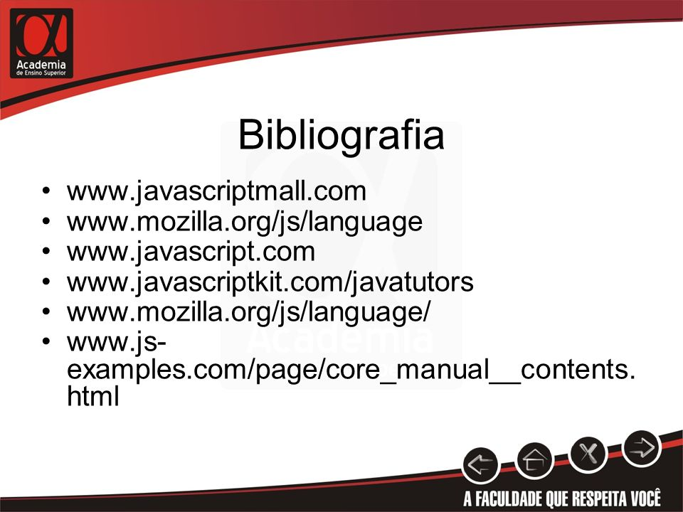 Bibliografia www.javascriptmall.com www.mozilla.org/js/language www.javascript.com www.javascriptkit.com/javatutors www.mozilla.org/js/language/ www.js- examples.com/page/core_manual__contents.