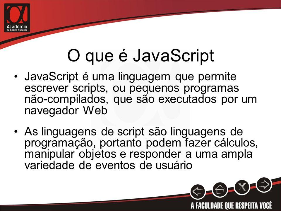 O que é JavaScript JavaScript é uma linguagem que permite escrever scripts, ou pequenos programas não-compilados, que são executados por um navegador Web As linguagens de script são linguagens de programação, portanto podem fazer cálculos, manipular objetos e responder a uma ampla variedade de eventos de usuário