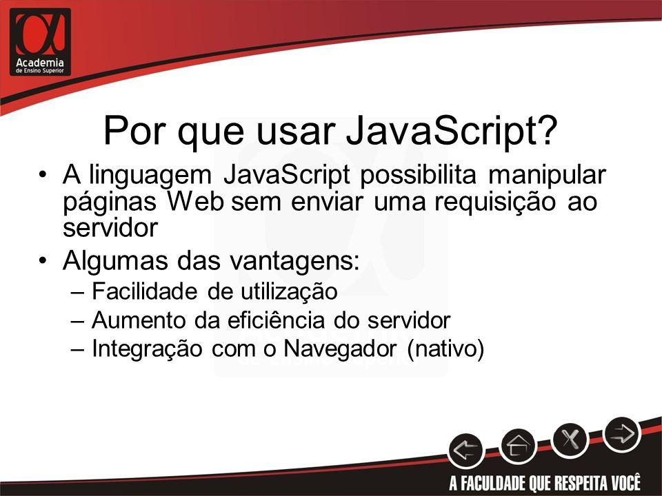 Por que usar JavaScript? A linguagem JavaScript possibilita manipular páginas Web sem enviar uma requisição ao servidor Algumas das vantagens: –Facili
