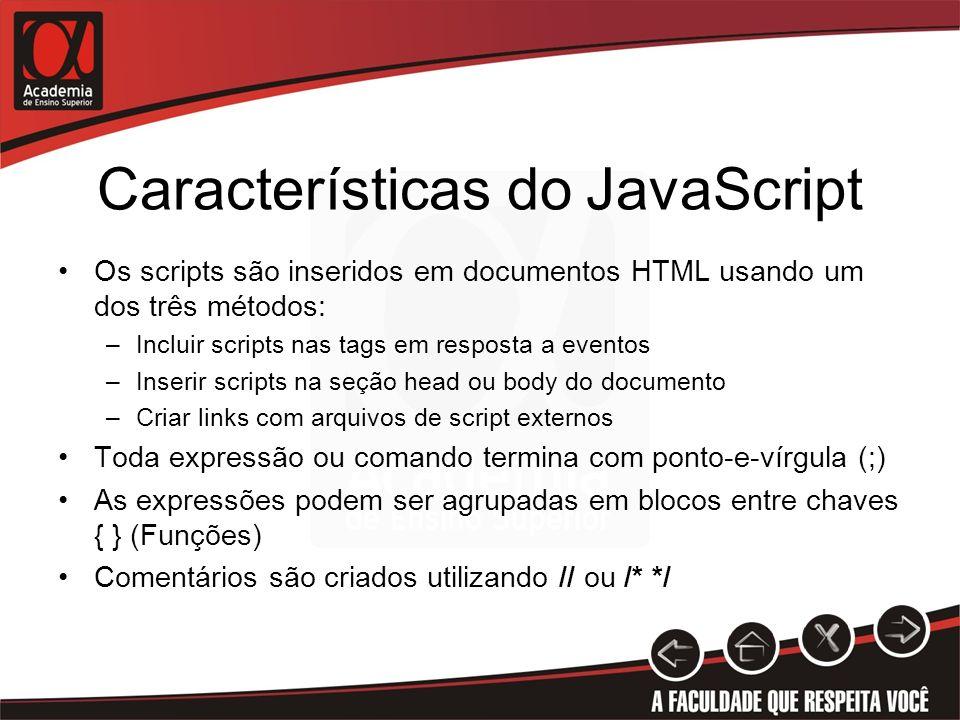 Características do JavaScript Os scripts são inseridos em documentos HTML usando um dos três métodos: –Incluir scripts nas tags em resposta a eventos –Inserir scripts na seção head ou body do documento –Criar links com arquivos de script externos Toda expressão ou comando termina com ponto-e-vírgula (;) As expressões podem ser agrupadas em blocos entre chaves { } (Funções) Comentários são criados utilizando // ou /* */