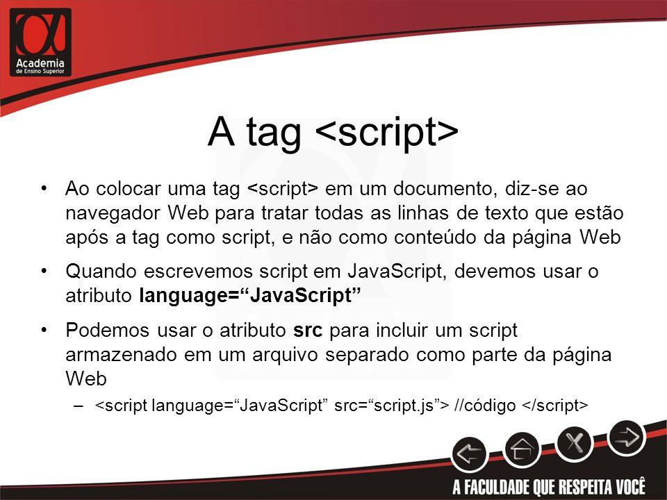 A tag Ao colocar uma tag em um documento, diz-se ao navegador Web para tratar todas as linhas de texto que estão após a tag como script, e não como conteúdo da página Web Quando escrevemos script em JavaScript, devemos usar o atributo language=JavaScript Podemos usar o atributo src para incluir um script armazenado em um arquivo separado como parte da página Web – //código