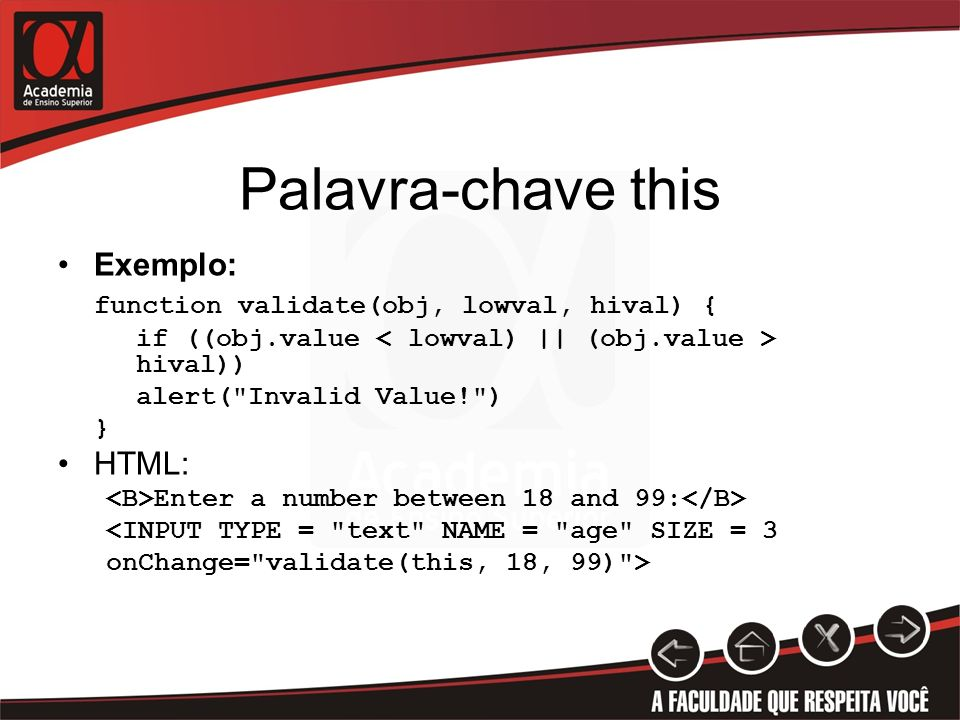 Palavra-chave this Exemplo: function validate(obj, lowval, hival) { if ((obj.value hival)) alert( Invalid Value! ) } HTML: Enter a number between 18 and 99: <INPUT TYPE = text NAME = age SIZE = 3 onChange= validate(this, 18, 99) >