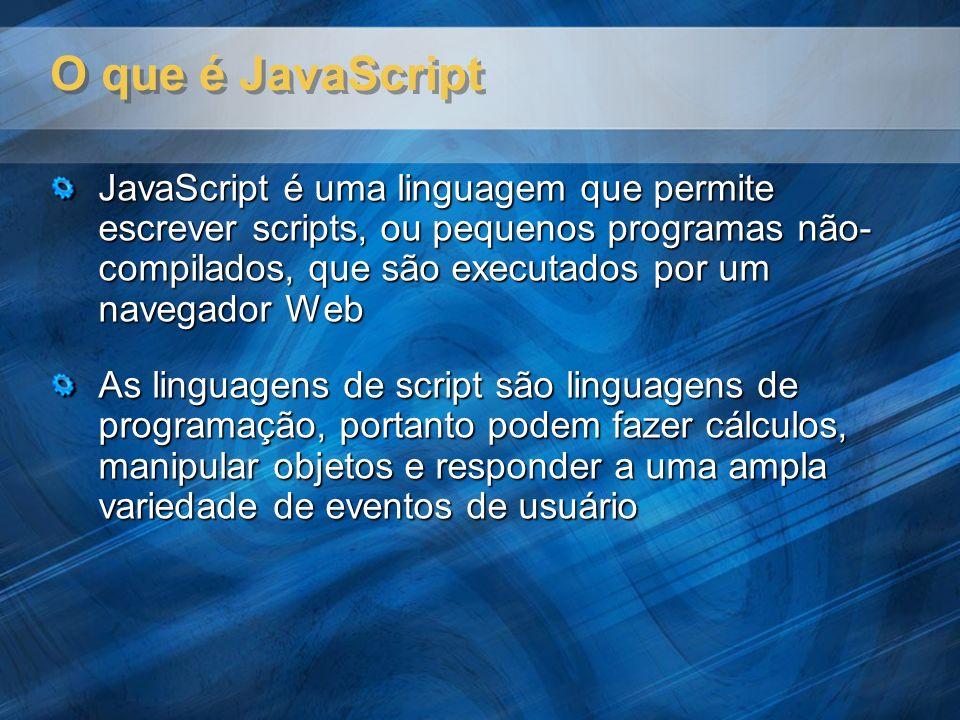 O que é JavaScript JavaScript é uma linguagem que permite escrever scripts, ou pequenos programas não- compilados, que são executados por um navegador