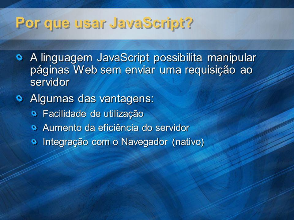 Por que usar JavaScript? A linguagem JavaScript possibilita manipular páginas Web sem enviar uma requisição ao servidor Algumas das vantagens: Facilid