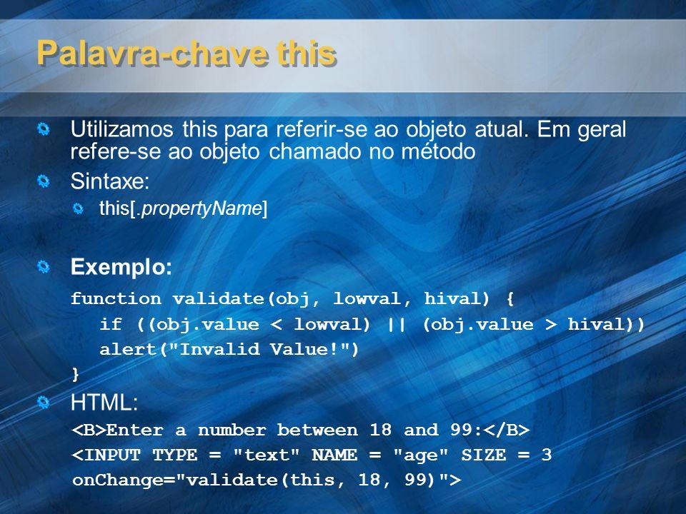 Validação de Formulário Exemplo HTML: <form method= post action= http://teste.aspx action= http://teste.aspx onSubmit= return checkform(this) > onSubmit= return checkform(this) > </form> Função JavaScript: function checkform(thisform){ if (thisform.theName.value == null || thisform.theName.value == ){ if (thisform.theName.value == null || thisform.theName.value == ){ alert ( Por favor, entre seu nome ); alert ( Por favor, entre seu nome ); thisform.theName.focus(); thisform.theName.focus(); thisform.theName.select(); thisform.theName.select(); return false; return false; }}