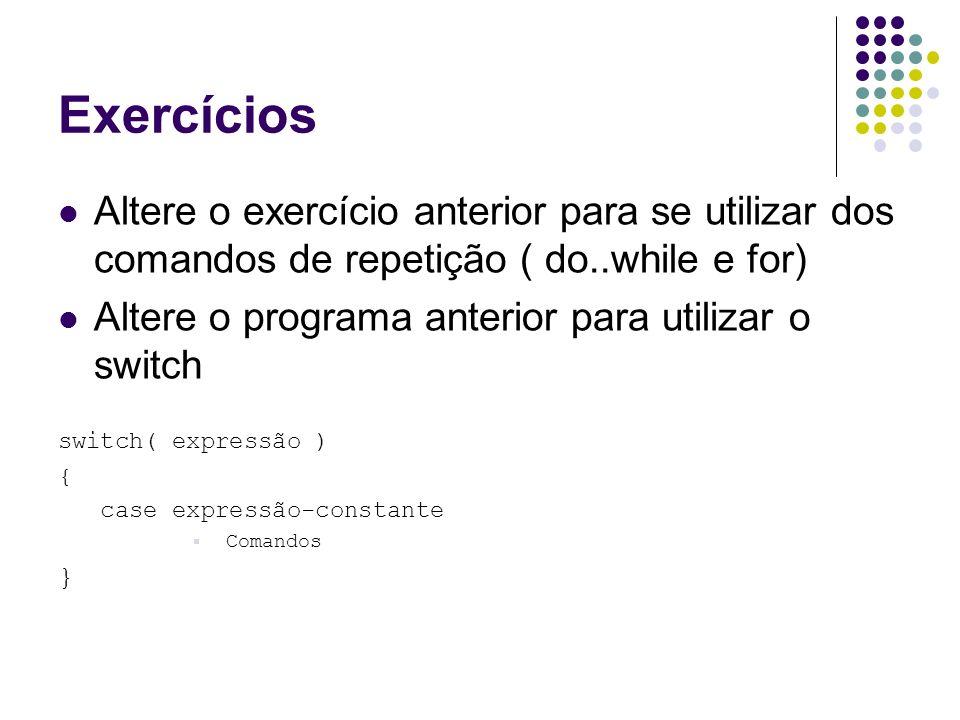 Exercícios Altere o exercício anterior para se utilizar dos comandos de repetição ( do..while e for) Altere o programa anterior para utilizar o switch