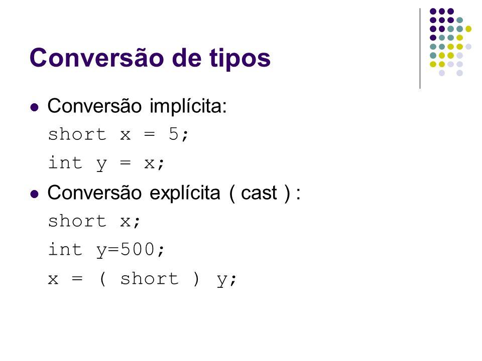 Conversão de tipos Conversão implícita: short x = 5; int y = x; Conversão explícita ( cast ) : short x; int y=500; x = ( short ) y;