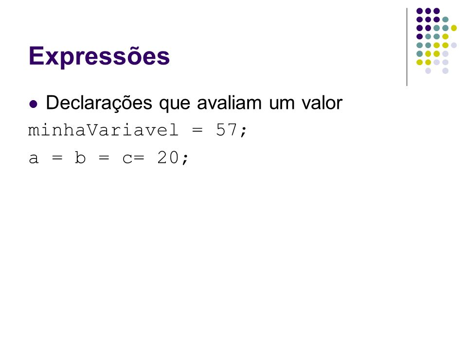 Expressões Declarações que avaliam um valor minhaVariavel = 57; a = b = c= 20;