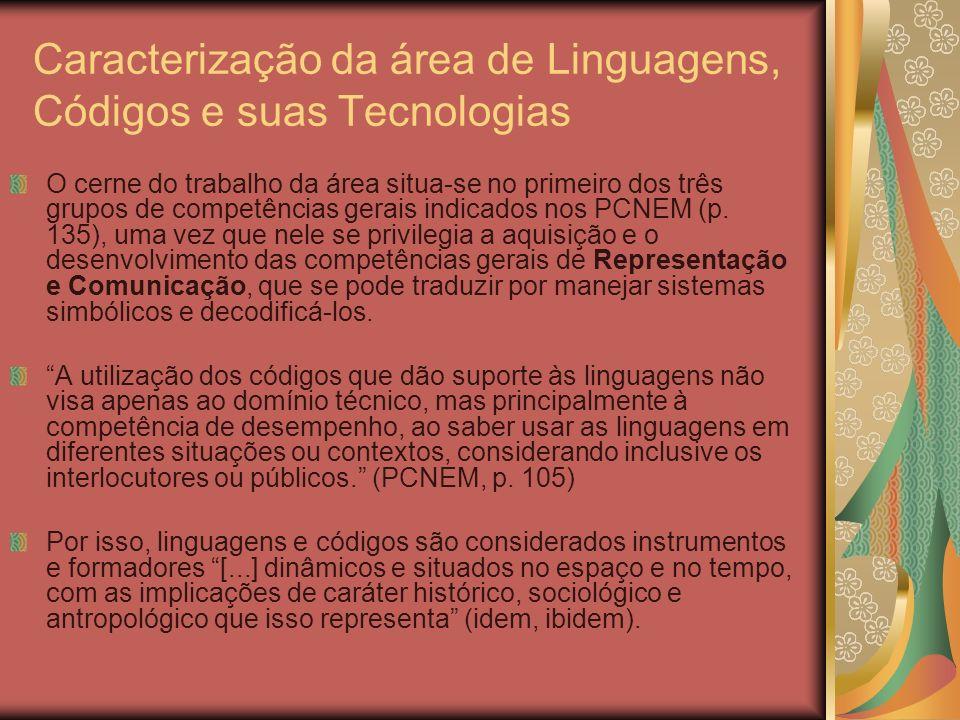 Caracterização da área de Linguagens, Códigos e suas Tecnologias O cerne do trabalho da área situa-se no primeiro dos três grupos de competências gera