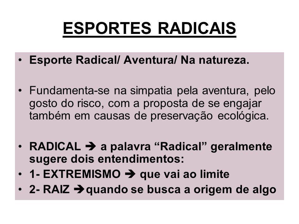 ESPORTES RADICAIS Esporte Radical/ Aventura/ Na natureza. Fundamenta-se na simpatia pela aventura, pelo gosto do risco, com a proposta de se engajar t