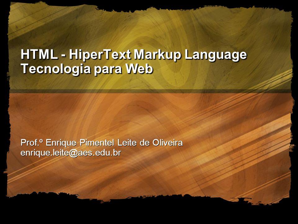 AES - Academia de Ensino Superior - 2005 HTML - HiperText Markup Language Tecnologia para Web Prof.º Enrique Pimentel Leite de Oliveira enrique.leite@aes.edu.br