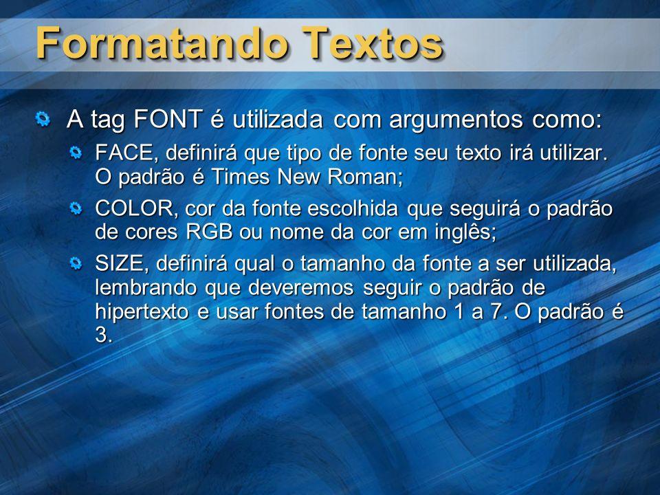 Formatando Textos A tag FONT é utilizada com argumentos como: FACE, definirá que tipo de fonte seu texto irá utilizar. O padrão é Times New Roman; COL
