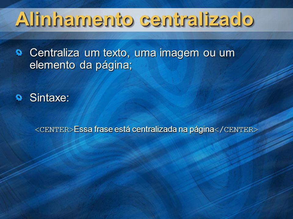 Alinhamento centralizado Centraliza um texto, uma imagem ou um elemento da página; Sintaxe: Essa frase está centralizada na página Essa frase está cen