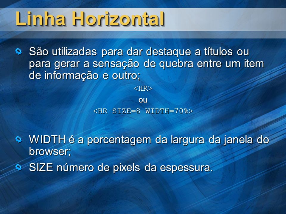 Linha Horizontal São utilizadas para dar destaque a títulos ou para gerar a sensação de quebra entre um item de informação e outro; <HR>ou WIDTH é a porcentagem da largura da janela do browser; SIZE número de pixels da espessura.