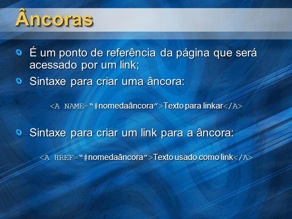 ÂncorasÂncoras É um ponto de referência da página que será acessado por um link; Sintaxe para criar uma âncora: Texto para linkar Texto para linkar Sintaxe para criar um link para a âncora: Texto usado como link Texto usado como link