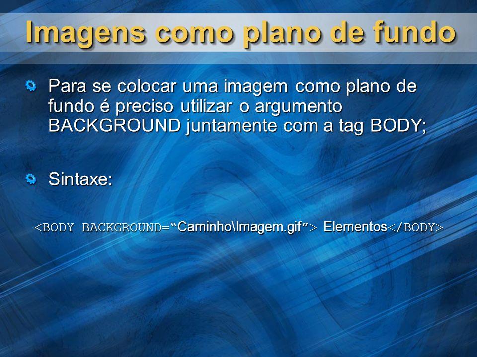 Imagens como plano de fundo Para se colocar uma imagem como plano de fundo é preciso utilizar o argumento BACKGROUND juntamente com a tag BODY; Sintax