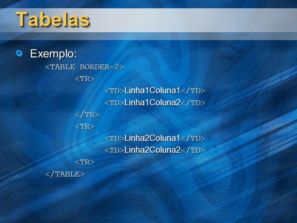 TabelasTabelas Exemplo: <TR> Linha1Coluna1 Linha1Coluna1 Linha1Coluna2 Linha1Coluna2 </TR><TR> Linha2Coluna1 Linha2Coluna1 Linha2Coluna2 Linha2Coluna2 <TR></TABLE>