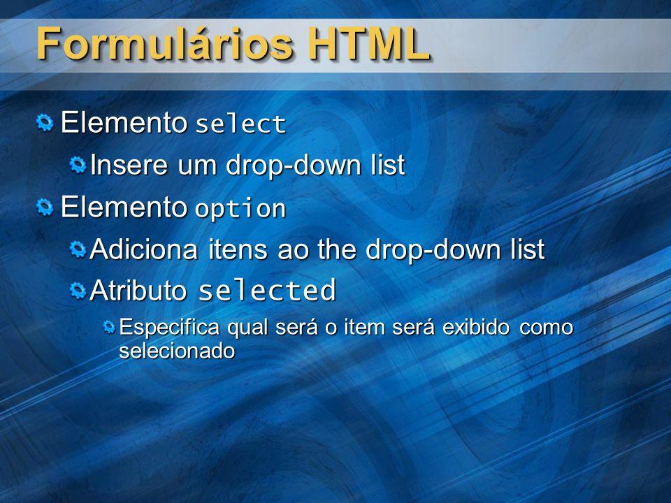 Formulários HTML Elemento select Insere um drop-down list Elemento option Adiciona itens ao the drop-down list Atributo selected Especifica qual será o item será exibido como selecionado