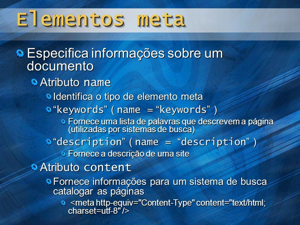 Elementos meta Especifica informações sobre um documento Atributo name Identifica o tipo de elemento meta keywords ( name = keywords ) keywords ( name = keywords ) Fornece uma lista de palavras que descrevem a página (utilizadas por sistemas de busca) description ( name = description ) description ( name = description ) Fornece a descrição de uma site Atributo content Fornece informações para um sistema de busca catalogar as páginas