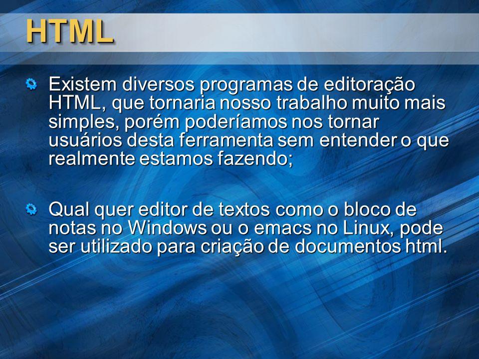 HTMLHTML Existem diversos programas de editoração HTML, que tornaria nosso trabalho muito mais simples, porém poderíamos nos tornar usuários desta ferramenta sem entender o que realmente estamos fazendo; Qual quer editor de textos como o bloco de notas no Windows ou o emacs no Linux, pode ser utilizado para criação de documentos html.