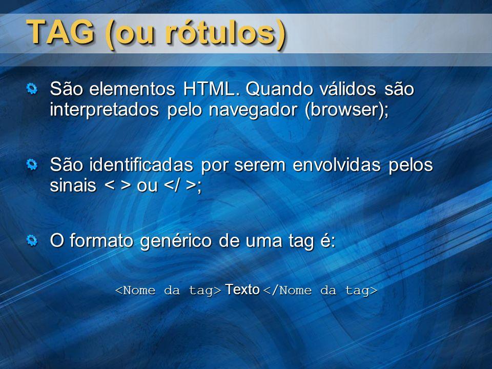 TAG (ou rótulos) São elementos HTML. Quando válidos são interpretados pelo navegador (browser); São identificadas por serem envolvidas pelos sinais ou