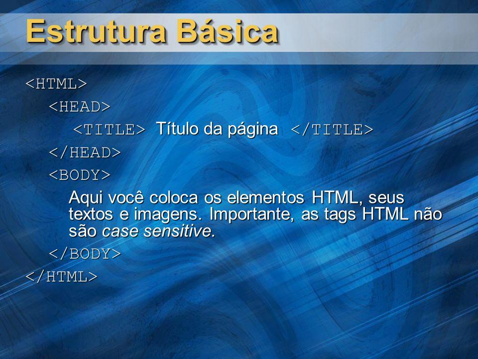 Estrutura Básica <HTML><HEAD> Título da página Título da página </HEAD><BODY> Aqui você coloca os elementos HTML, seus textos e imagens. Importante, a