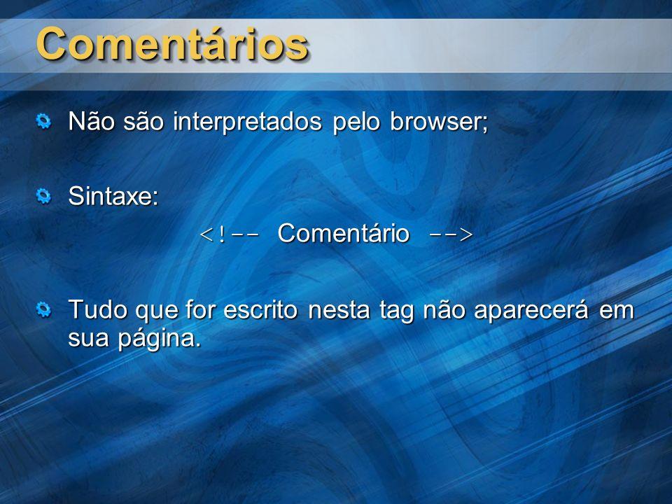 ComentáriosComentários Não são interpretados pelo browser; Sintaxe: Tudo que for escrito nesta tag não aparecerá em sua página.