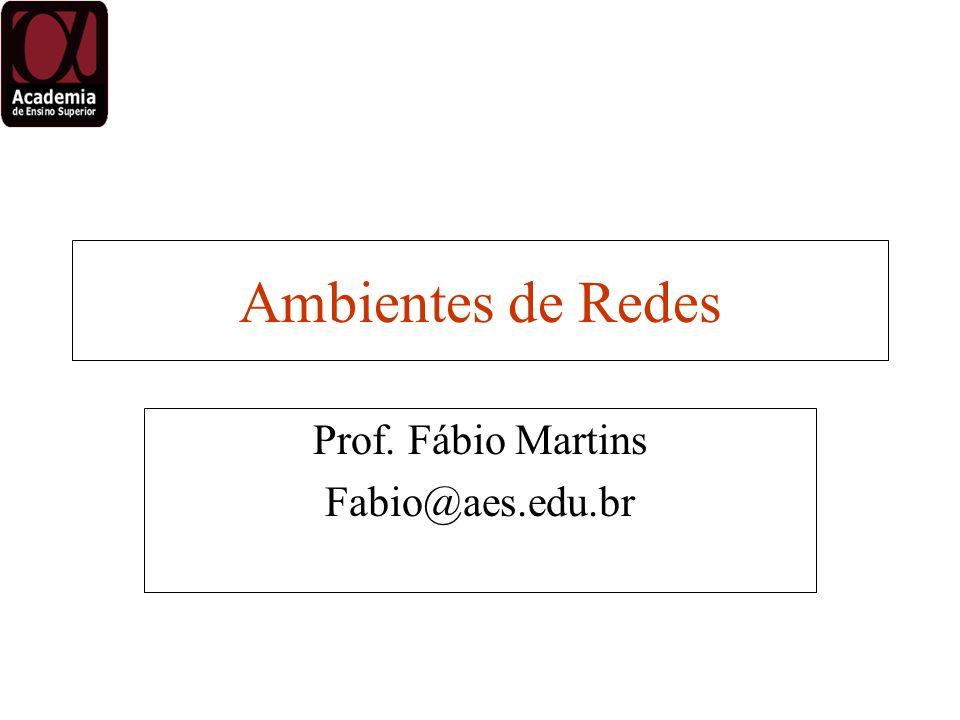 Ambientes de Redes Prof. Fábio Martins Fabio@aes.edu.br