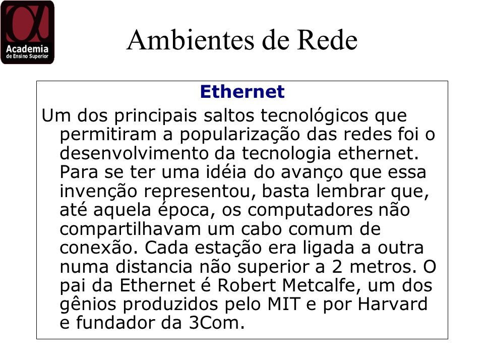 Ambientes de Rede A Ethernet não foi a única tecnologia de acesso para redes locais criada nessa época, mas certamente se tornou o padrão mais difundido, por sua simplicidade e eficiência, chegando a mais de 100 milhões de nós no mundo todo.