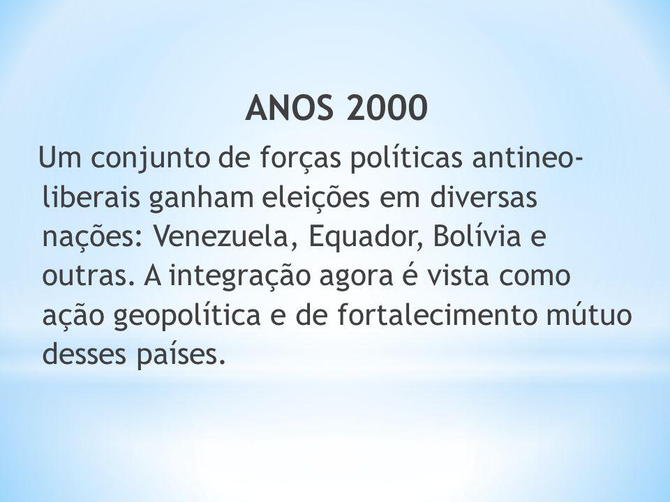 ANOS 2000 Um conjunto de forças políticas antineo- liberais ganham eleições em diversas nações: Venezuela, Equador, Bolívia e outras. A integração ago
