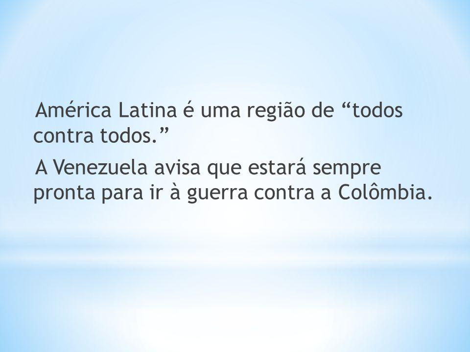 América Latina é uma região de todos contra todos. A Venezuela avisa que estará sempre pronta para ir à guerra contra a Colômbia.